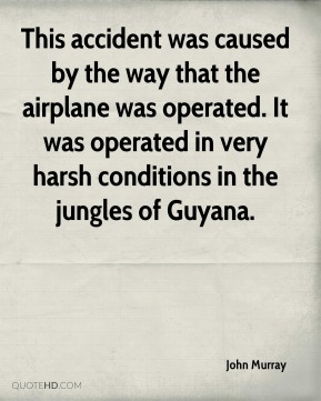 John Murray  - This accident was caused by the way that the airplane was operated. It was operated in very harsh conditions in the jungles of Guyana.