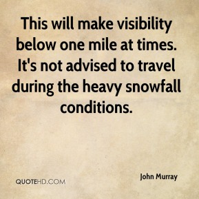 John Murray  - This will make visibility below one mile at times. It's not advised to travel during the heavy snowfall conditions.