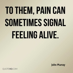 John Murray  - To them, pain can sometimes signal feeling alive.