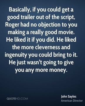 John Sayles - Basically, if you could get a good trailer out of the script, Roger had no objection to you making a really good movie. He liked it if you did. He liked the more cleverness and ingenuity you could bring to it. He just wasn't going to give you any more money.