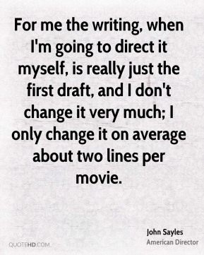 For me the writing, when I'm going to direct it myself, is really just the first draft, and I don't change it very much; I only change it on average about two lines per movie.