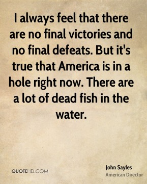 I always feel that there are no final victories and no final defeats. But it's true that America is in a hole right now. There are a lot of dead fish in the water.