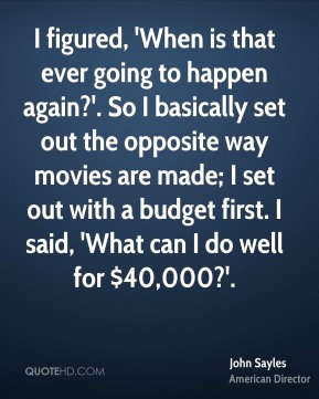 John Sayles - I figured, 'When is that ever going to happen again?'. So I basically set out the opposite way movies are made; I set out with a budget first. I said, 'What can I do well for $40,000?'.