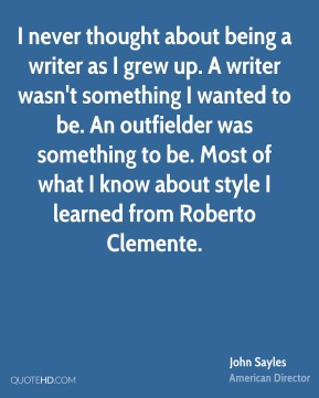I never thought about being a writer as I grew up. A writer wasn't something I wanted to be. An outfielder was something to be. Most of what I know about style I learned from Roberto Clemente.
