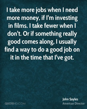 I take more jobs when I need more money, if I'm investing in films. I take fewer when I don't. Or if something really good comes along, I usually find a way to do a good job on it in the time that I've got.