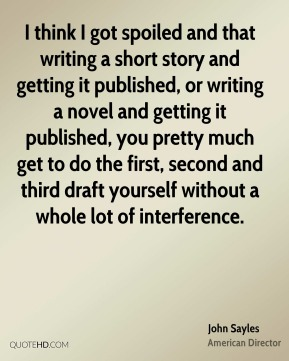 John Sayles - I think I got spoiled and that writing a short story and getting it published, or writing a novel and getting it published, you pretty much get to do the first, second and third draft yourself without a whole lot of interference.