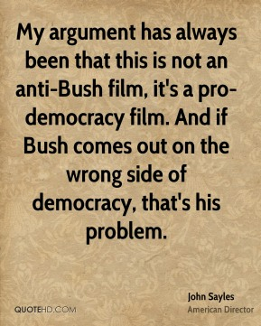 My argument has always been that this is not an anti-Bush film, it's a pro-democracy film. And if Bush comes out on the wrong side of democracy, that's his problem.