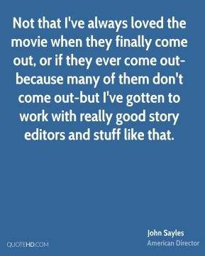 Not that I've always loved the movie when they finally come out, or if they ever come out-because many of them don't come out-but I've gotten to work with really good story editors and stuff like that.