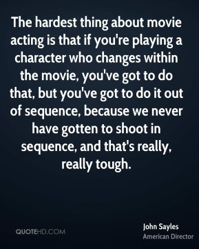 The hardest thing about movie acting is that if you're playing a character who changes within the movie, you've got to do that, but you've got to do it out of sequence, because we never have gotten to shoot in sequence, and that's really, really tough.