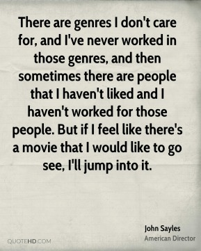 John Sayles - There are genres I don't care for, and I've never worked in those genres, and then sometimes there are people that I haven't liked and I haven't worked for those people. But if I feel like there's a movie that I would like to go see, I'll jump into it.