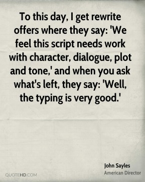 John Sayles - To this day, I get rewrite offers where they say: 'We feel this script needs work with character, dialogue, plot and tone,' and when you ask what's left, they say: 'Well, the typing is very good.'