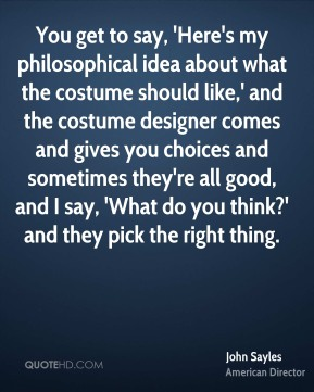 John Sayles - You get to say, 'Here's my philosophical idea about what the costume should like,' and the costume designer comes and gives you choices and sometimes they're all good, and I say, 'What do you think?' and they pick the right thing.