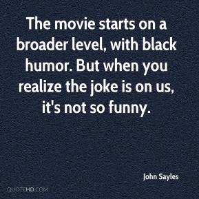 John Sayles  - The movie starts on a broader level, with black humor. But when you realize the joke is on us, it's not so funny.