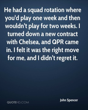 John Spencer  - He had a squad rotation where you'd play one week and then wouldn't play for two weeks. I turned down a new contract with Chelsea, and QPR came in. I felt it was the right move for me, and I didn't regret it.