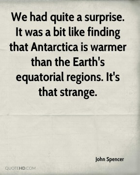 John Spencer  - We had quite a surprise. It was a bit like finding that Antarctica is warmer than the Earth's equatorial regions. It's that strange.