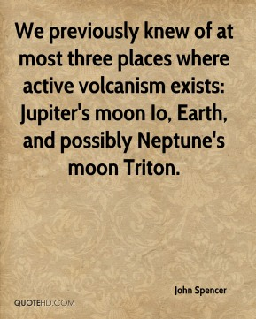 John Spencer  - We previously knew of at most three places where active volcanism exists: Jupiter's moon Io, Earth, and possibly Neptune's moon Triton.