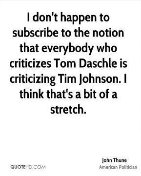 John Thune - I don't happen to subscribe to the notion that everybody who criticizes Tom Daschle is criticizing Tim Johnson. I think that's a bit of a stretch.