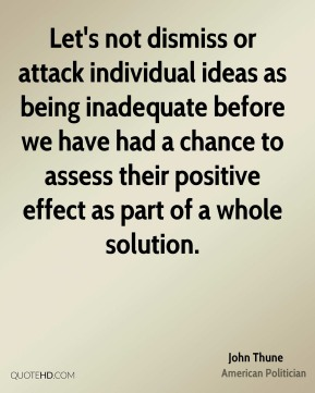 John Thune - Let's not dismiss or attack individual ideas as being inadequate before we have had a chance to assess their positive effect as part of a whole solution.