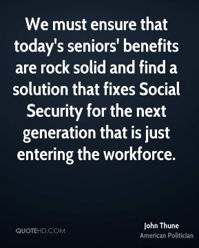 John Thune - We must ensure that today's seniors' benefits are rock solid and find a solution that fixes Social Security for the next generation that is just entering the workforce.