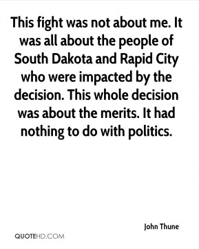 John Thune  - This fight was not about me. It was all about the people of South Dakota and Rapid City who were impacted by the decision. This whole decision was about the merits. It had nothing to do with politics.