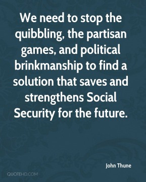 John Thune  - We need to stop the quibbling, the partisan games, and political brinkmanship to find a solution that saves and strengthens Social Security for the future.