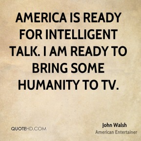 John Walsh - America is ready for intelligent talk. I am ready to bring some humanity to TV.