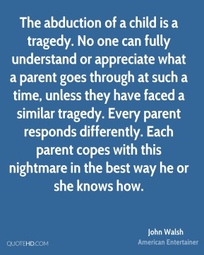 John Walsh - The abduction of a child is a tragedy. No one can fully understand or appreciate what a parent goes through at such a time, unless they have faced a similar tragedy. Every parent responds differently. Each parent copes with this nightmare in the best way he or she knows how.