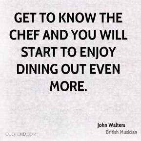 Get to know the Chef and you will start to enjoy dining out even more.