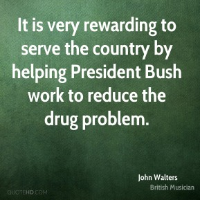 It is very rewarding to serve the country by helping President Bush work to reduce the drug problem.