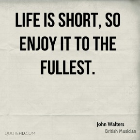 Life is short, so enjoy it to the fullest.