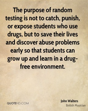 The purpose of random testing is not to catch, punish, or expose students who use drugs, but to save their lives and discover abuse problems early so that students can grow up and learn in a drug-free environment.