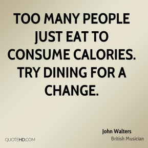 Too many people just eat to consume calories. Try dining for a change.