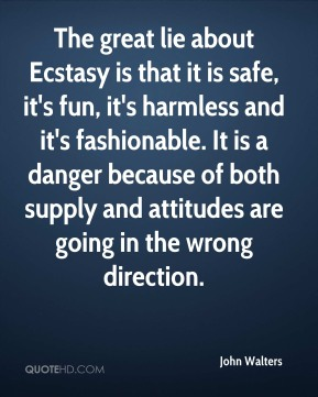 John Walters  - The great lie about Ecstasy is that it is safe, it's fun, it's harmless and it's fashionable. It is a danger because of both supply and attitudes are going in the wrong direction.