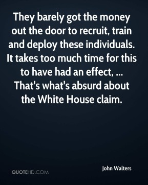 John Walters  - They barely got the money out the door to recruit, train and deploy these individuals. It takes too much time for this to have had an effect, ... That's what's absurd about the White House claim.