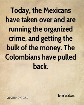 John Walters  - Today, the Mexicans have taken over and are running the organized crime, and getting the bulk of the money. The Colombians have pulled back.
