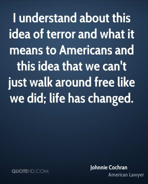 I understand about this idea of terror and what it means to Americans and this idea that we can't just walk around free like we did; life has changed.