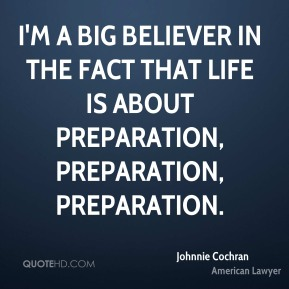 I'm a big believer in the fact that life is about preparation, preparation, preparation.
