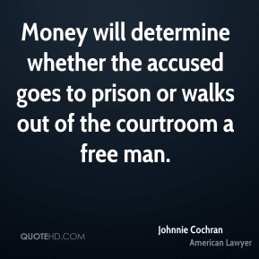 Johnnie Cochran - Money will determine whether the accused goes to prison or walks out of the courtroom a free man.