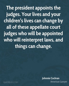 The president appoints the judges. Your lives and your children's lives can change by all of these appellate court judges who will be appointed who will reinterpret laws, and things can change.