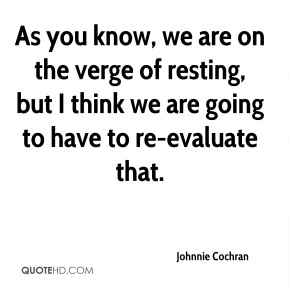 Johnnie Cochran  - As you know, we are on the verge of resting, but I think we are going to have to re-evaluate that.