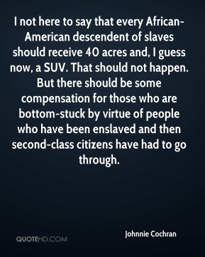 Johnnie Cochran  - I not here to say that every African-American descendent of slaves should receive 40 acres and, I guess now, a SUV. That should not happen. But there should be some compensation for those who are bottom-stuck by virtue of people who have been enslaved and then second-class citizens have had to go through.