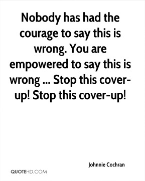 Johnnie Cochran  - Nobody has had the courage to say this is wrong. You are empowered to say this is wrong ... Stop this cover-up! Stop this cover-up!