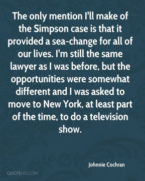 Johnnie Cochran  - The only mention I'll make of the Simpson case is that it provided a sea-change for all of our lives. I'm still the same lawyer as I was before, but the opportunities were somewhat different and I was asked to move to New York, at least part of the time, to do a television show.