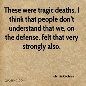 Johnnie Cochran  - These were tragic deaths. I think that people don't understand that we, on the defense, felt that very strongly also.