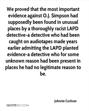 Johnnie Cochran  - We proved that the most important evidence against O.J. Simpson had supposedly been found in unusual places by a thoroughly racist LAPD detective-a detective who had been caught on audiotapes made years earlier admitting the LAPD planted evidence-a detective who for some unknown reason had been present in places he had no legitimate reason to be.