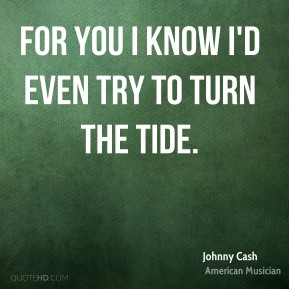 Johnny Cash - For you I know I'd even try to turn the tide.