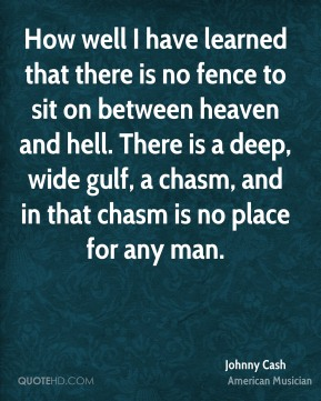 Johnny Cash - How well I have learned that there is no fence to sit on between heaven and hell. There is a deep, wide gulf, a chasm, and in that chasm is no place for any man.