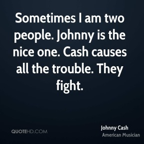 Johnny Cash - Sometimes I am two people. Johnny is the nice one. Cash causes all the trouble. They fight.