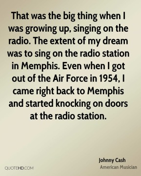 Johnny Cash - That was the big thing when I was growing up, singing on the radio. The extent of my dream was to sing on the radio station in Memphis. Even when I got out of the Air Force in 1954, I came right back to Memphis and started knocking on doors at the radio station.