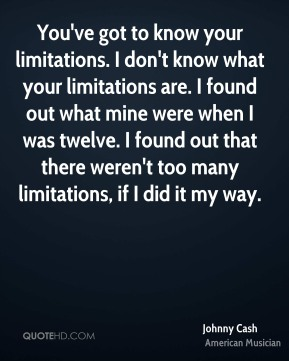 Johnny Cash - You've got to know your limitations. I don't know what your limitations are. I found out what mine were when I was twelve. I found out that there weren't too many limitations, if I did it my way.